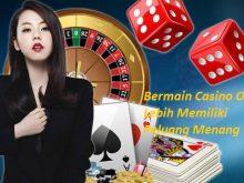 Bermain Casino Online Lebih Memiliki Peluang Menang